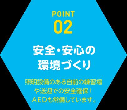 POINT02安全・安心の環境づくり照明設備のある自前の練習場や送迎での安全確保!AEDも常備しています。
