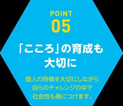 POINT05「こころ」の育成も大切に個人の特徴を大切にしながら自らのチャレンジの中で社会性も身につけます。